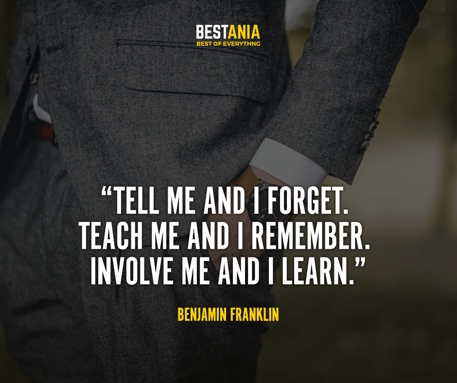 Tell me and I forget. Teach me and I remember. Involve me and I learn. Benjamin Franklin