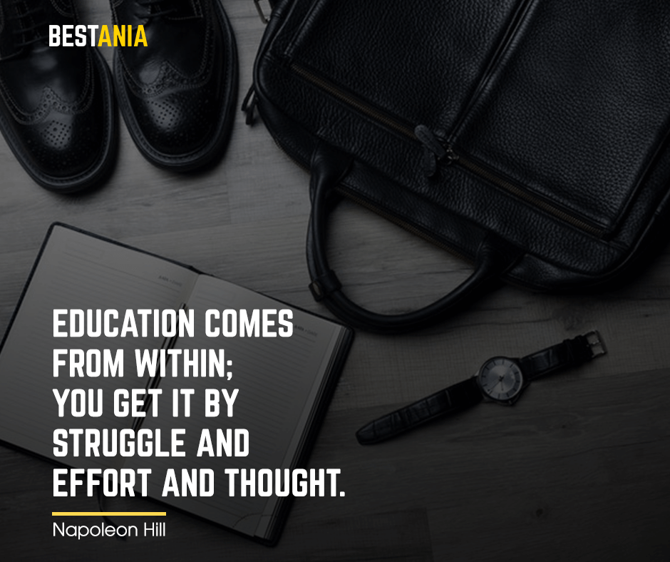 """Education comes from within; you get it by struggle and effort and thought. """"Napoleon Hill"""""""