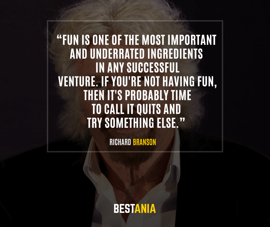 Fun is one of the most important - and underrated - ingredients in any successful venture. If you're not having fun,then it's probably time to call it quits and try something else. Richard Branson