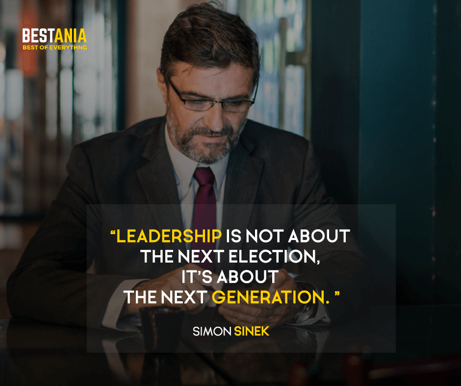 Leadership is not about the next election, it's about the next generation. Simon Sinek