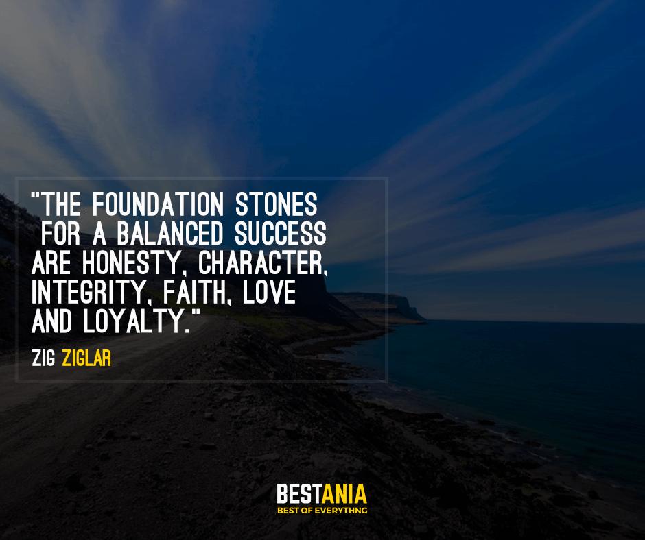 The foundation stones for a balanced success are honesty, character, integrity, faith, love and loyalty. Zig Ziglar