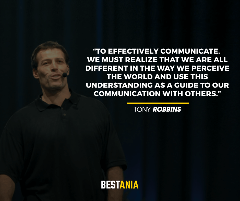 To effectively communicate, we must realize that we are all different in the way we perceive the world and use this understanding as a guide to our communication with others. Tony Robbins