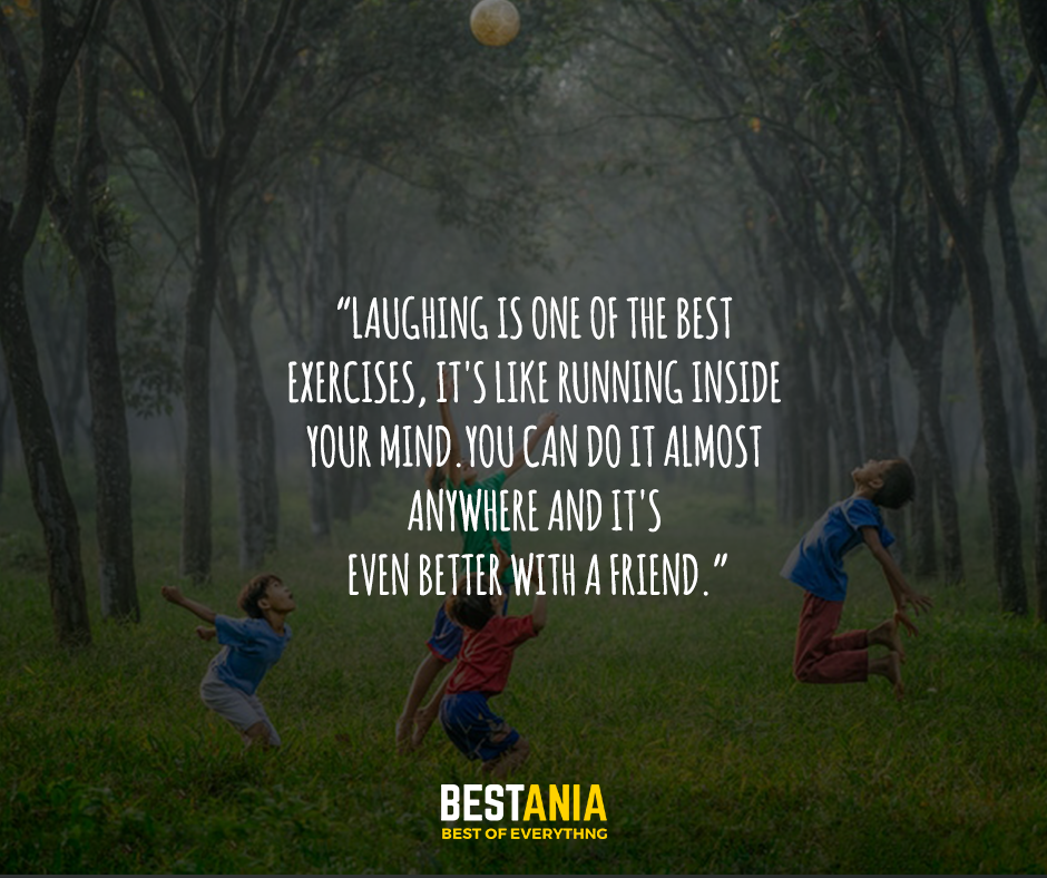 Laughing is one of the best exercises, it's like running inside your mind. You can do it almost anywhere and it's even better with a friend.