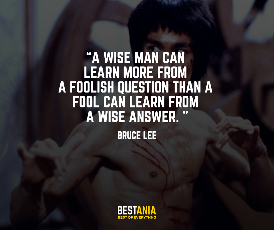 A wise man can learn more from a foolish question than a fool can learn from a wise answer. – Bruce Lee