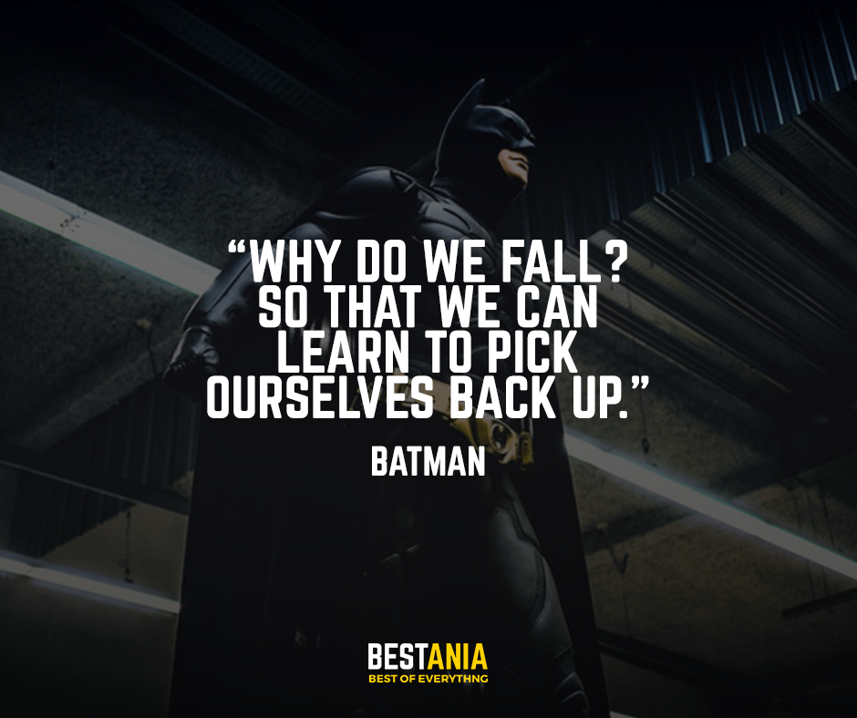 """""""Why do we fall? So that we can learn to pick ourselves back up."""" – Batman"""