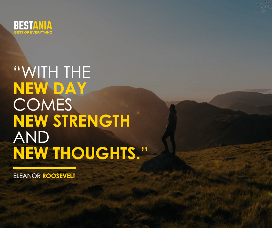 With the new day comes new strength and new thoughts. Eleanor Roosevelt