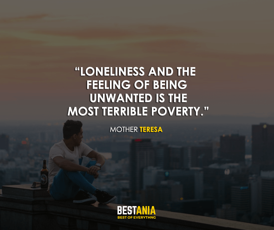 Loneliness and the feeling of being unwanted is the most terrible poverty. Mother Teresa