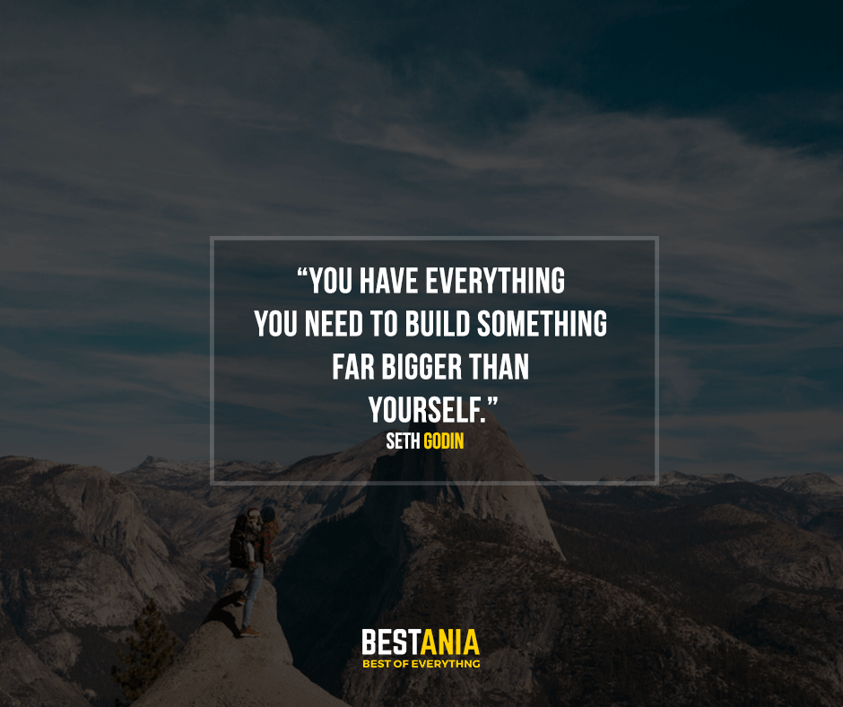 You have everything you need to build something far bigger than yourself. Seth Godin