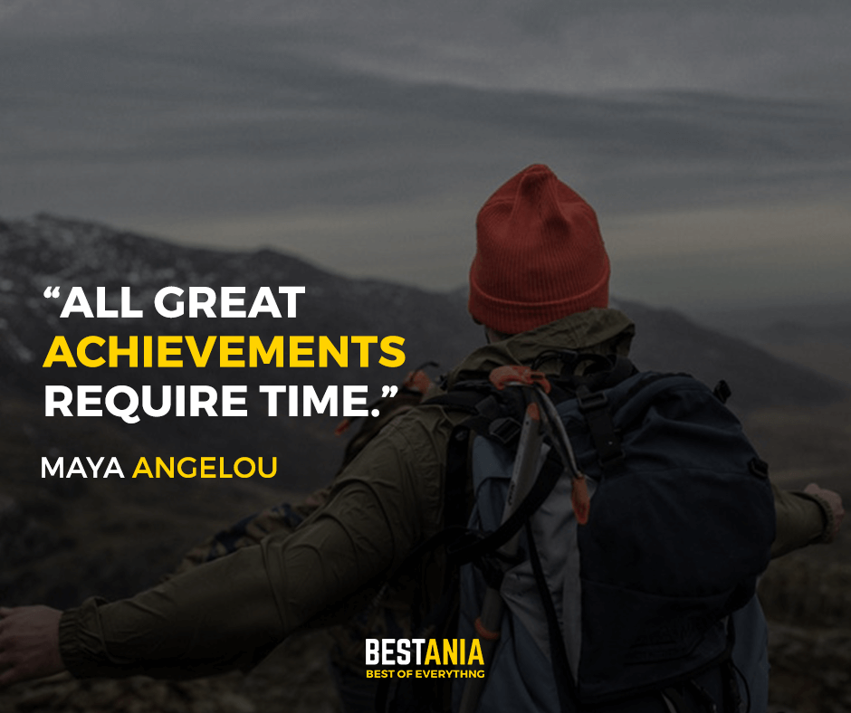 All great achievements require time. Maya Angelou