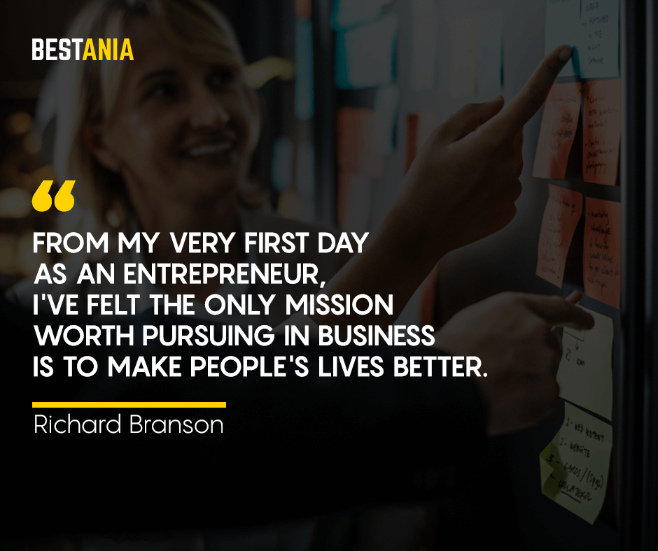 From my very first day as an entrepreneur, I've felt the only mission worth pursuing in business is to make people's lives better. Richard Branson