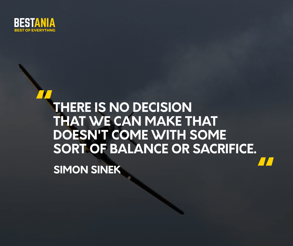 There is no decision that we can make that doesn't come with some sort of balance or sacrifice. Simon Sinek