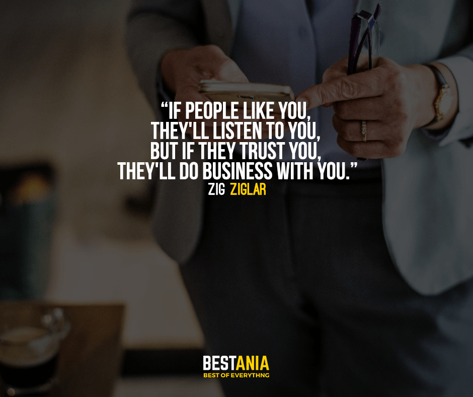 If people like you, they'll listen to you, but if they trust you, they'll do business with you. Zig Ziglar