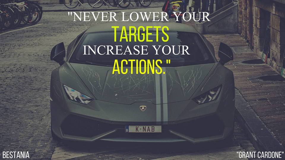 """Never Lower Your Targets Increase Your Actions. """"Grant Cardone"""""""