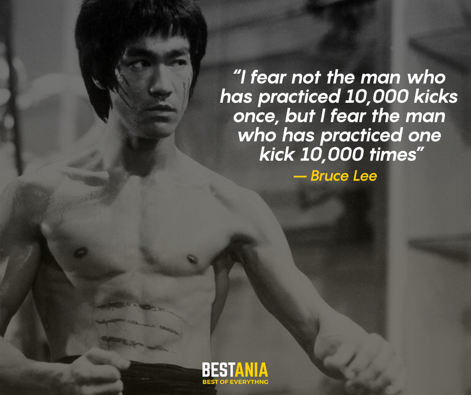 I fear not the man who has practiced 10,000 kicks once, but I fear the man who has practiced one kick 10,000 times.– Bruce Lee