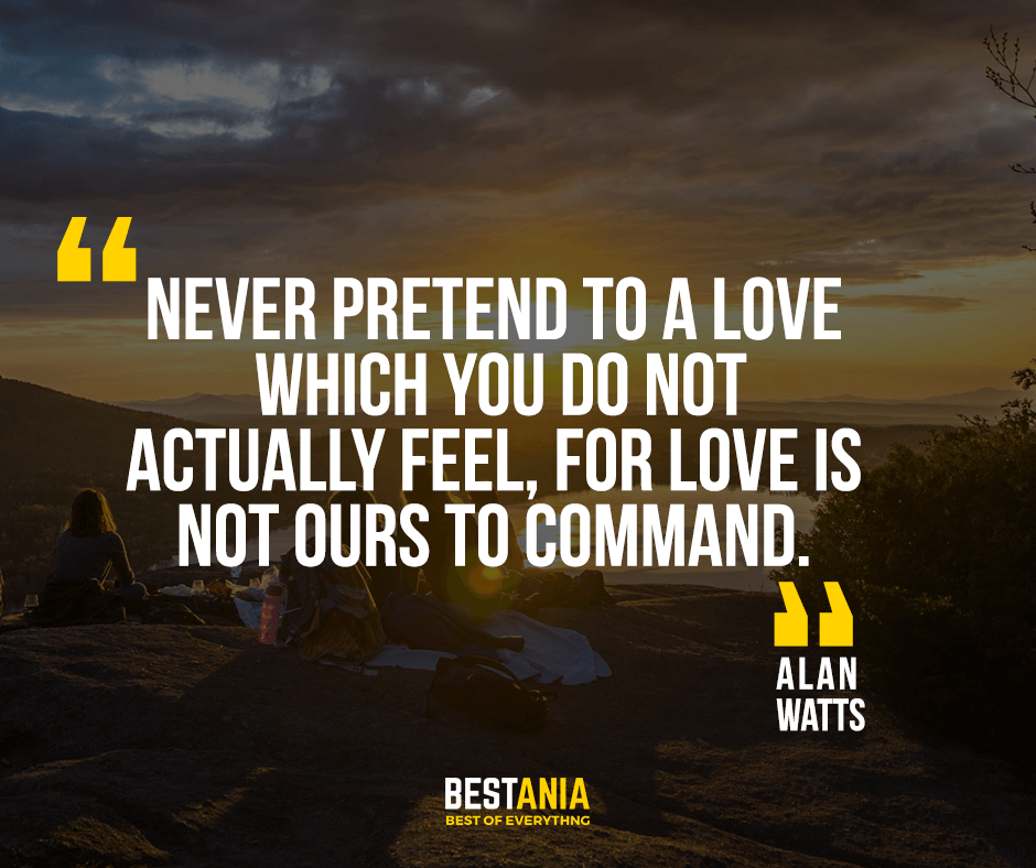 Never pretend to a love which you do not actually feel, for love is not ours to command. Alan Watts