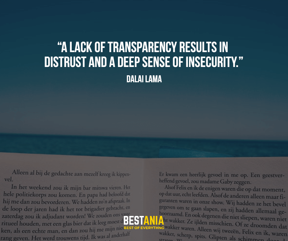 A lack of transparency results in distrust and a deep sense of insecurity. Dalai Lama