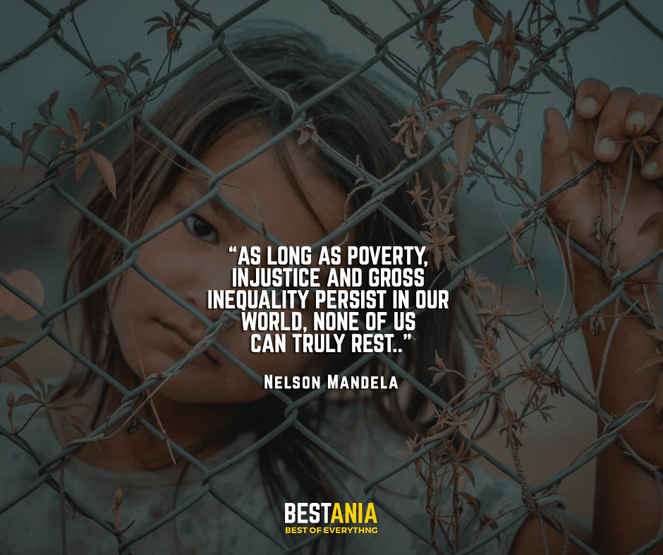 As long as poverty, injustice and gross inequality persist in our world, none of us can truly rest. Nelson Mandela