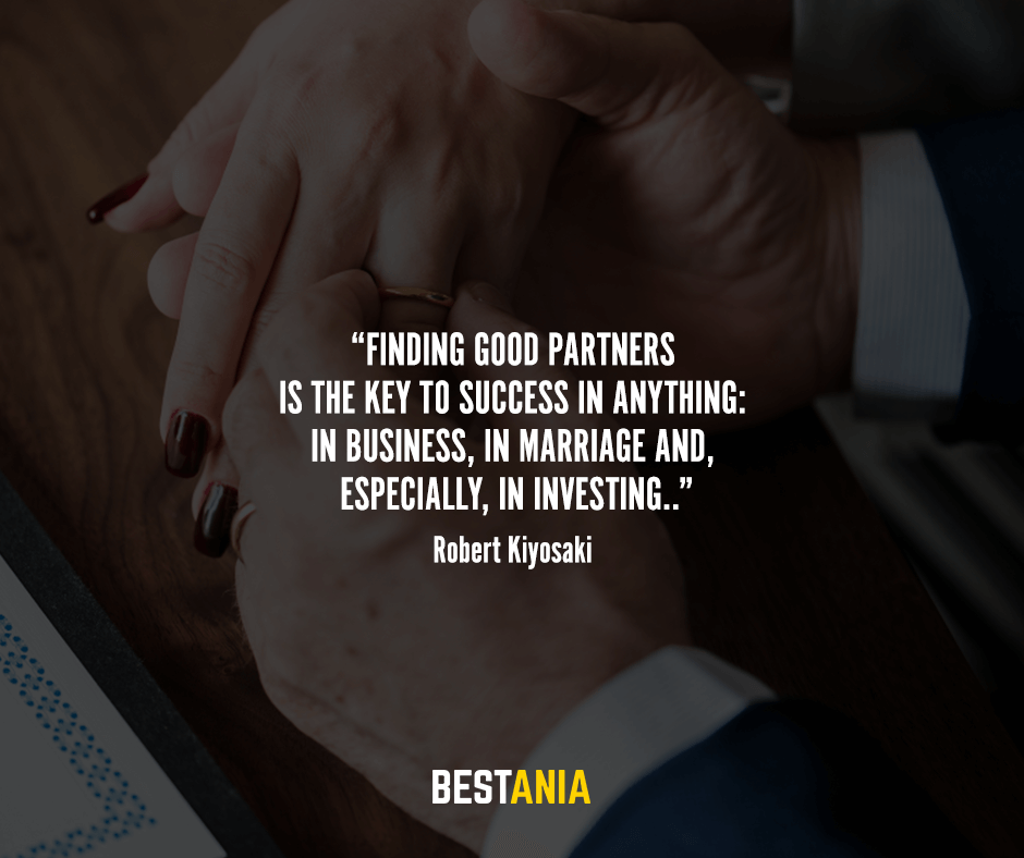 Finding good partners is the key to success in anything: in business, in marriage and, especially, in investing. Robert Kiyosaki