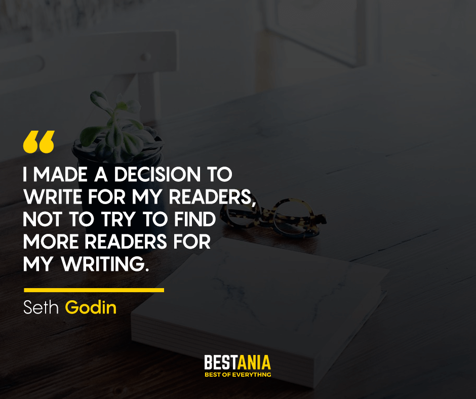 I made a decision to write for my readers, not to try to find more readers for my writing. Seth Godin