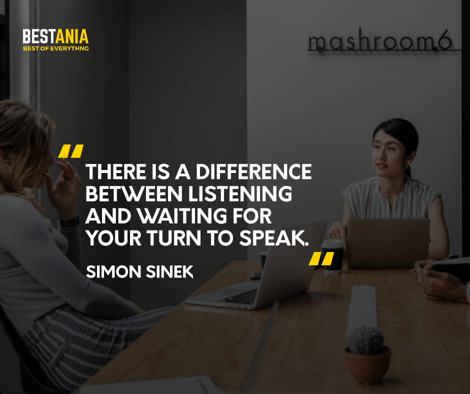 There is a difference between listening and waiting for your turn to speak. Simon Sinek