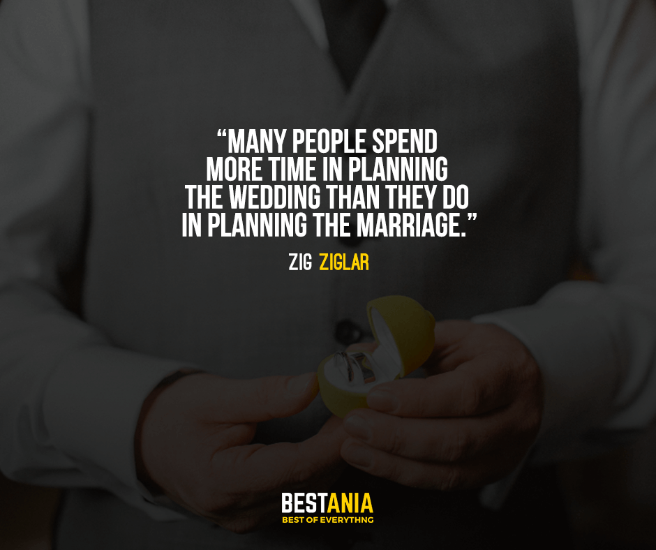 Many people spend more time in planning the wedding than they do in planning the marriage. Zig Ziglar