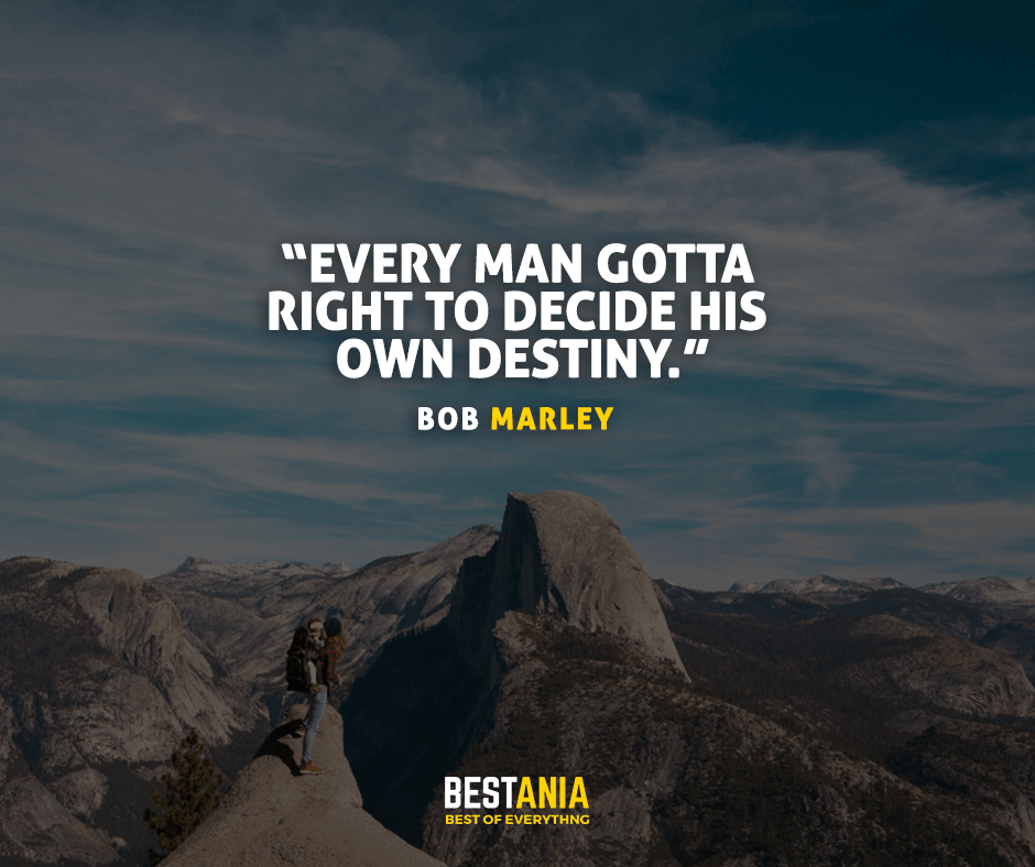Every man gotta right to decide his own destiny. Bob Marley