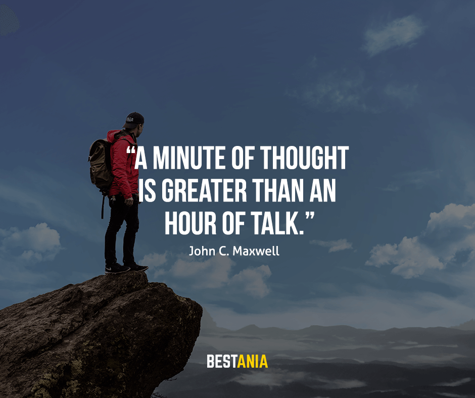 "A minute of thought is greater than an hour of talk. ""John C. Maxwell"""