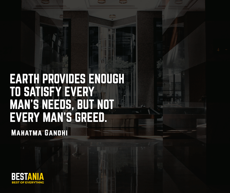 Earth provides enough to satisfy every man's needs, but not every man's greed. Mahatma Gandhi