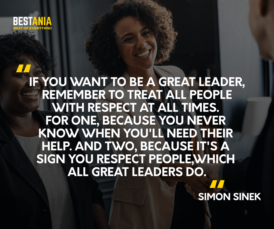 If you want to be a great leader, remember to treat all people with respect at all times. For one, because you never know when you'll need their help. And two, because it's a sign you respect people, which all great leaders do. Simon Sinek