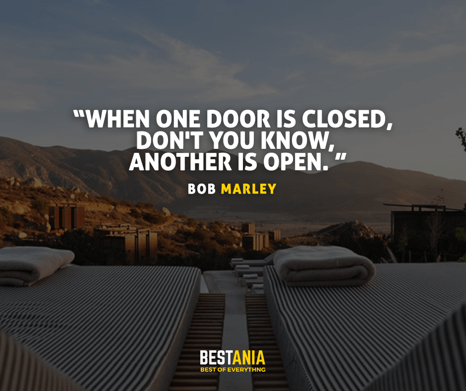 When one door is closed, don't you know, another is open. Bob Marley