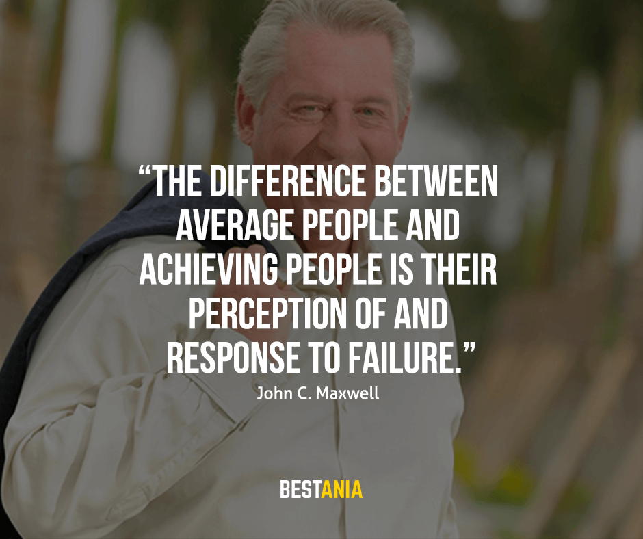 "The difference between average people and achieving people is their perception of and response to failure. ""John C. Maxwell"""