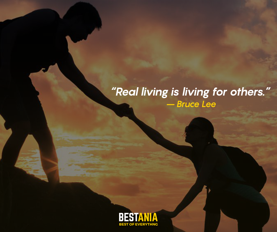 Real living is living for others. – Bruce Lee