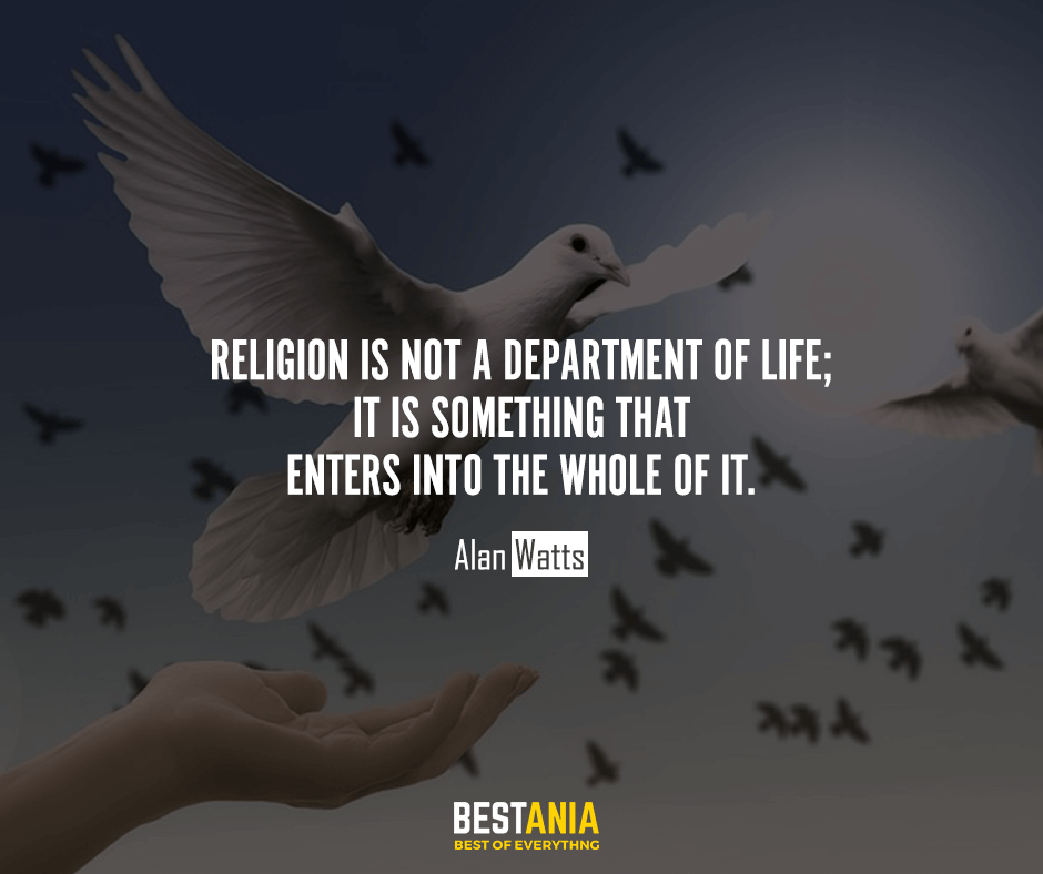 Religion is not a department of life; it is something that enters into the whole of it. Alan Watts