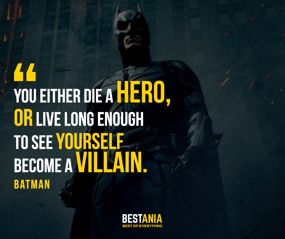 """""""You either die a hero, or live long enough to see yourself become a villain."""" – Batman"""