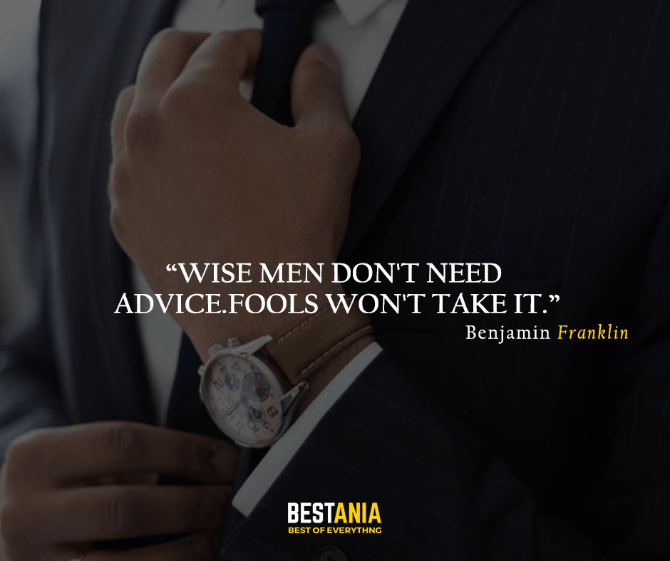 Wise men don't need advice. Fools won't take it. Benjamin Franklin