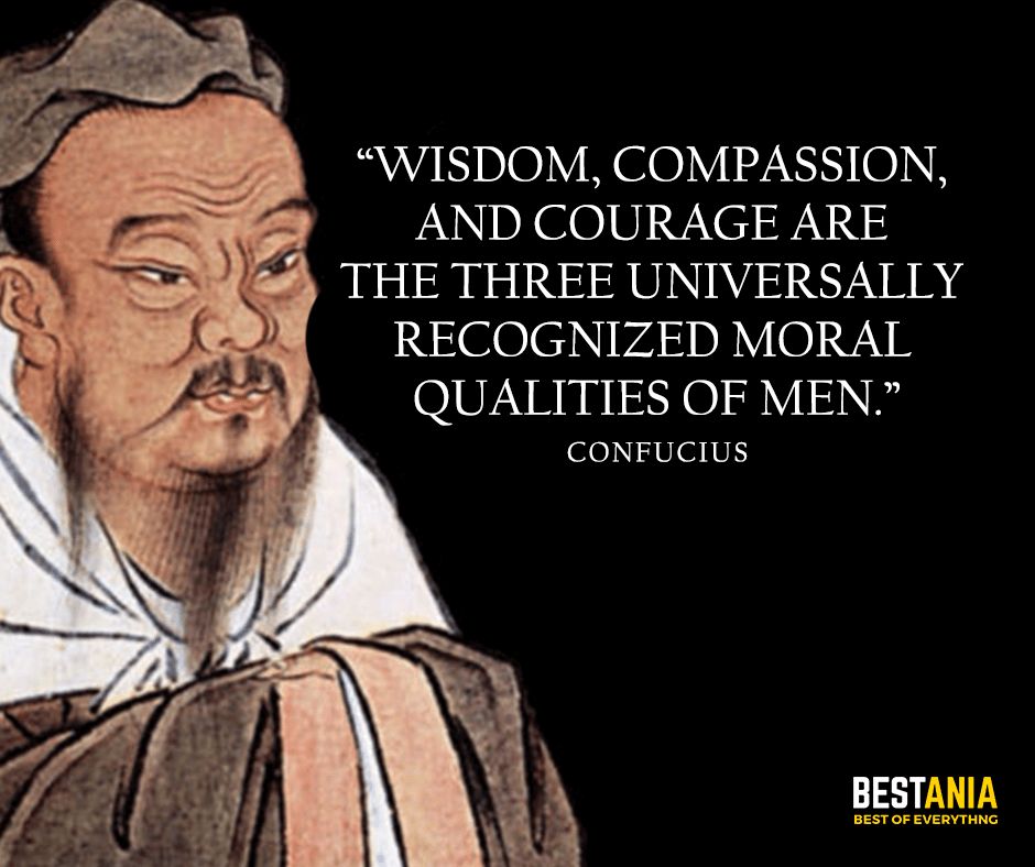 Wisdom, compassion, and courage are the three universally recognized moral qualities of men. Confucius
