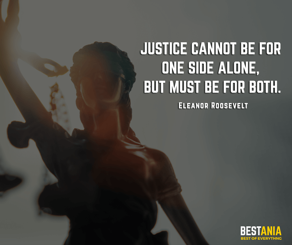 Justice cannot be for one side alone, but must be for both. Eleanor Roosevelt