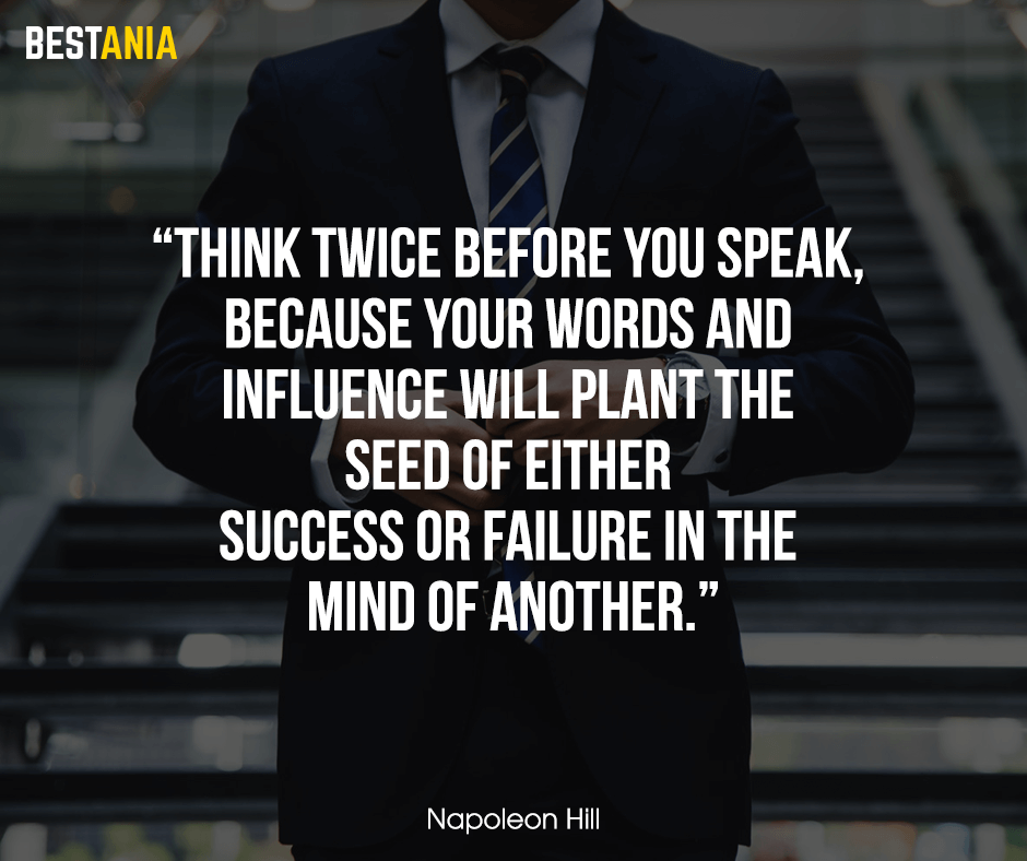 "Think twice before you speak, because your words and influence will plant the seed of either success or failure in the mind of another. ""Napoleon Hill"""