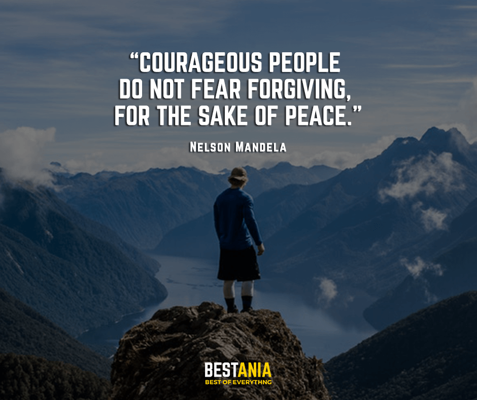 Courageous people do not fear forgiving, for the sake of peace. Nelson Mandela