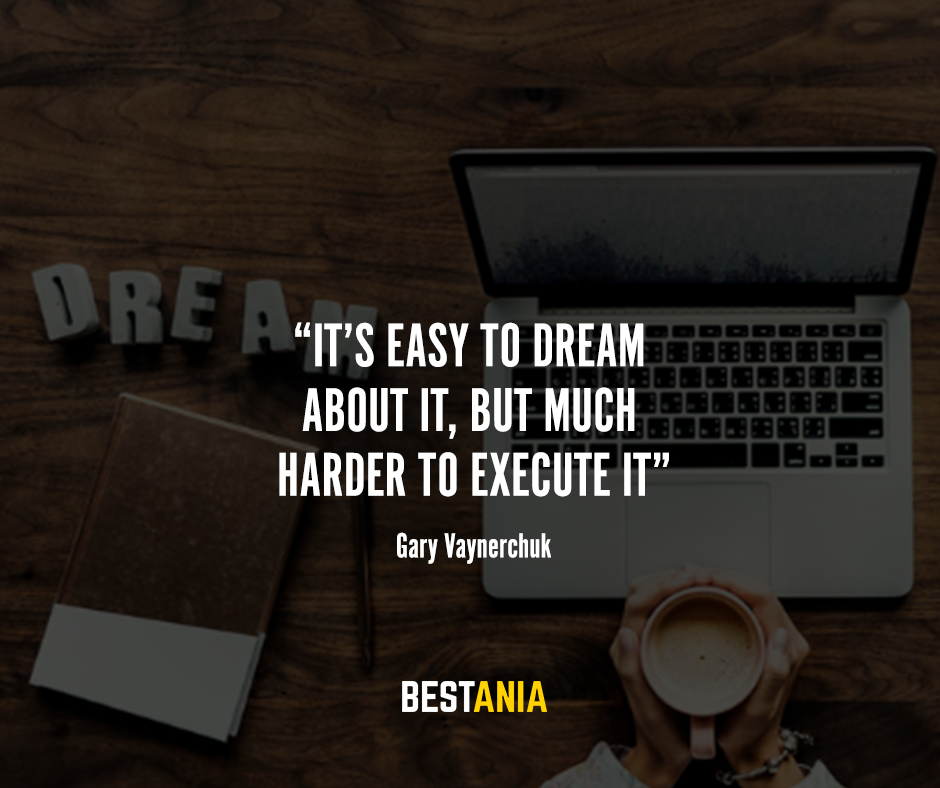 """It's easy to dream about it, but much harder to execute it"" – Gary Vaynerchuk"