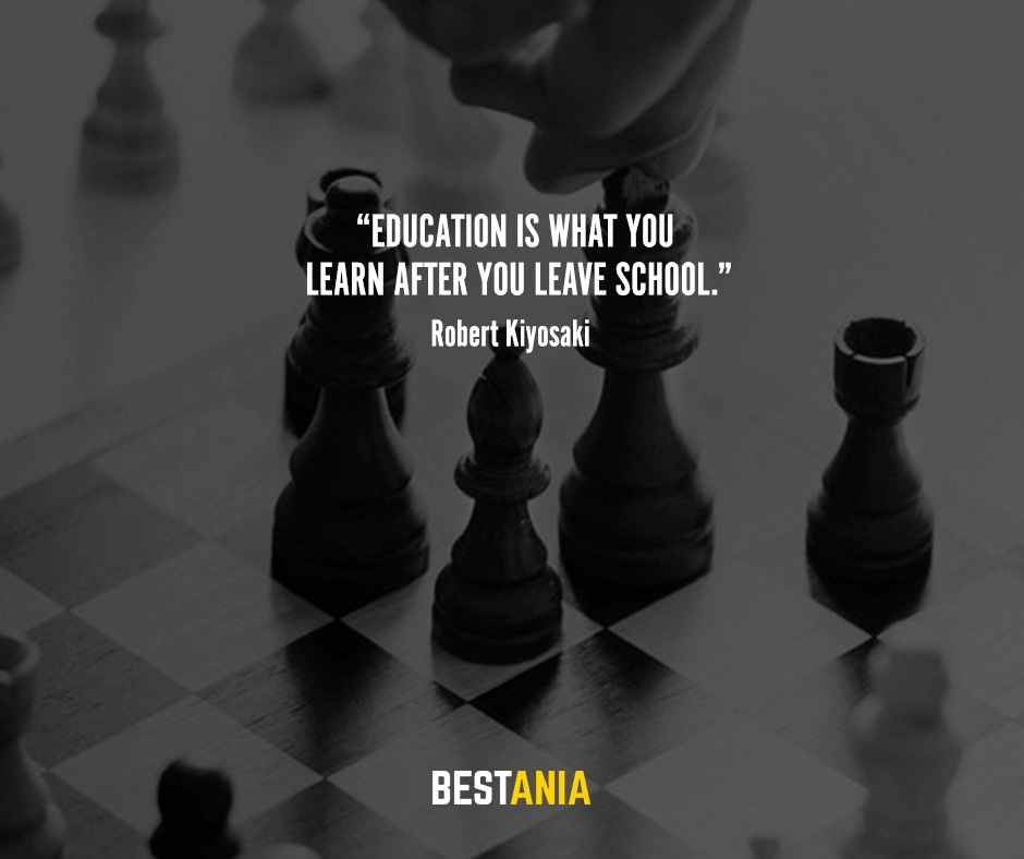 Education is what you learn after you leave school. Robert Kiyosaki