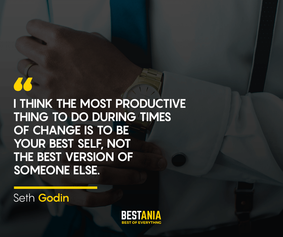 I think the most productive thing to do during times of change is to be your best self, not the best version of someone else. Seth Godin