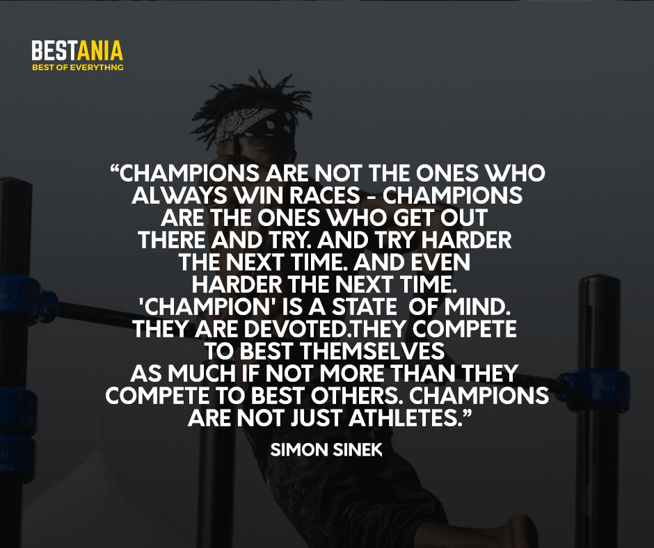 Champions are not the ones who always win races - champions are the ones who get out there and try. And try harder the next time. And even harder the next time. 'Champion' is a state of mind. They are devoted. They compete to best themselves as much if not more than they compete to best others. Champions are not just athletes. Simon Sinek