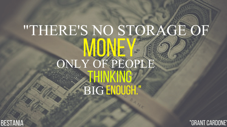 """There's No Storage Of Money Only Of People Thinking Big Enough. """"Grant Cardone"""""""