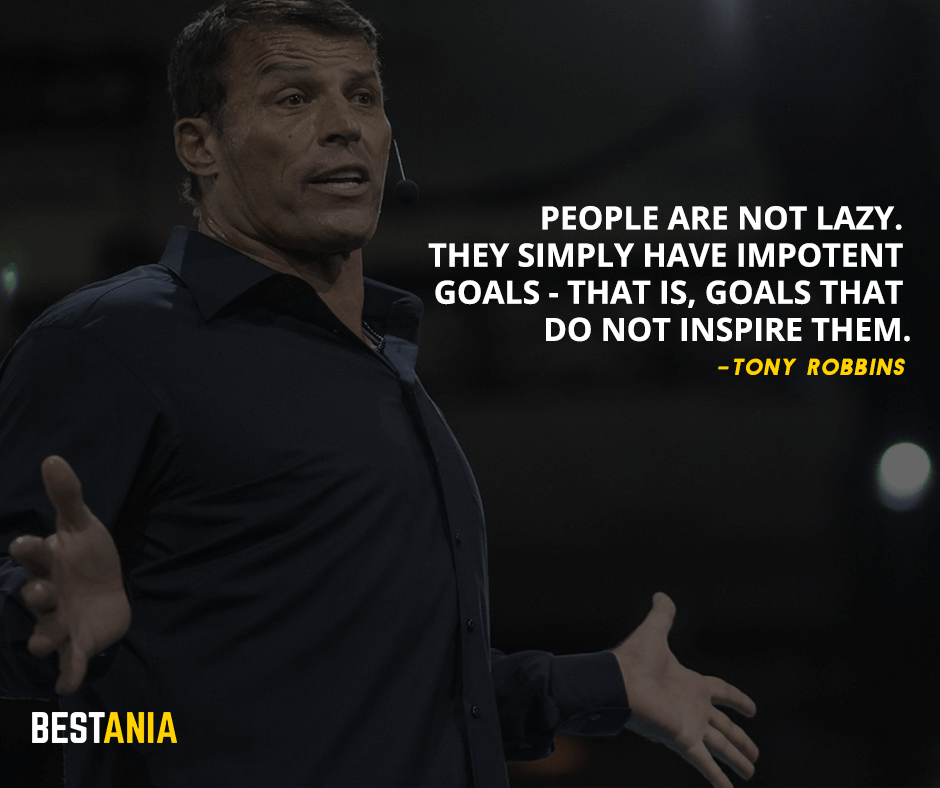 People are not lazy. They simply have impotent goals - that is, goals that do not inspire them. Tony Robbins