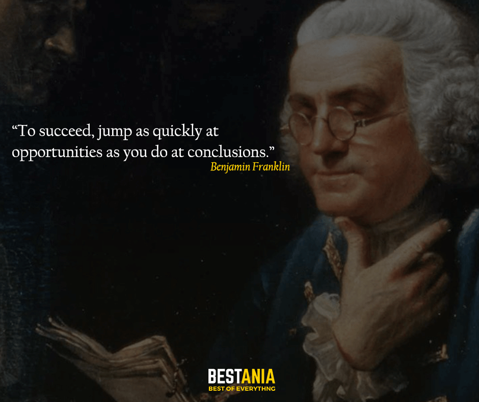 To succeed, jump as quickly at opportunities as you do at conclusions. Benjamin Franklin