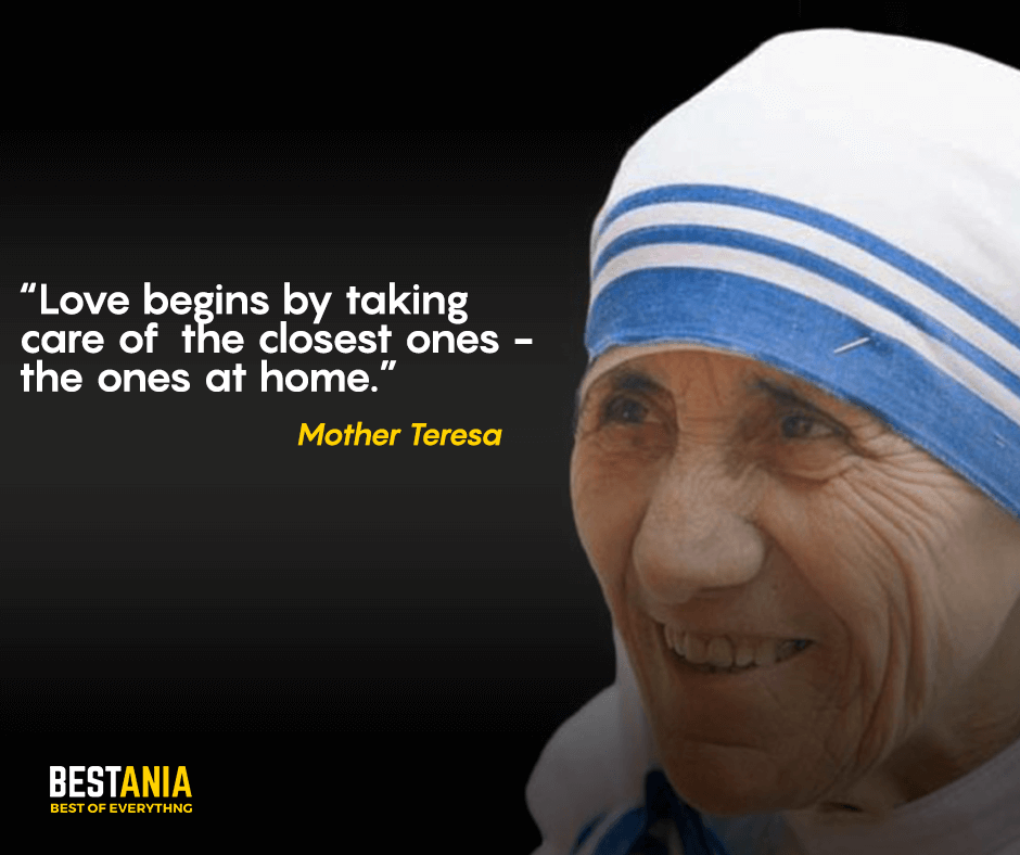 Love begins by taking care of the closest ones - the ones at home. Mother Teresa