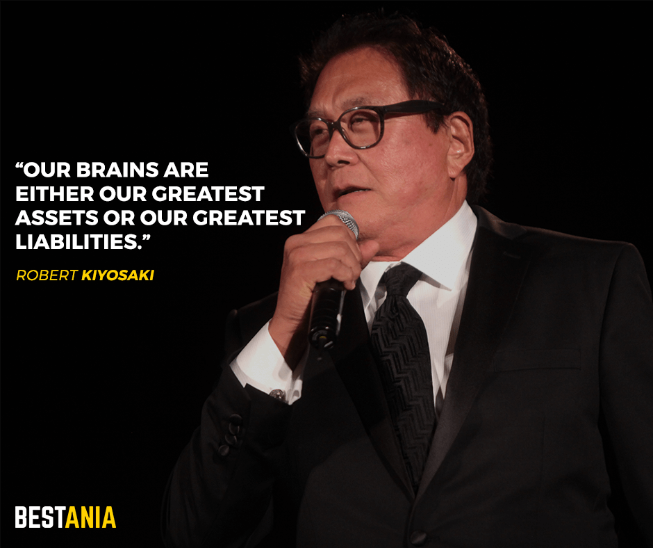 Our brains are either our greatest assets or our greatest liabilities. Robert Kiyosaki
