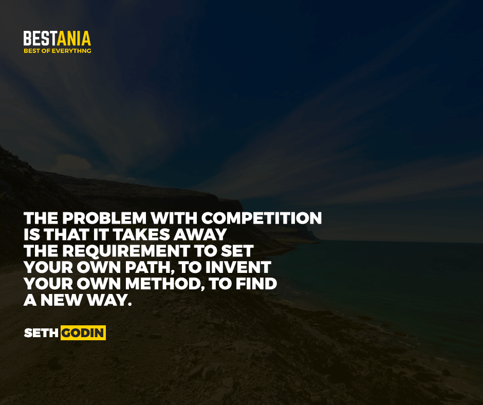 The problem with competition is that it takes away the requirement to set your own path, to invent your own method, to find a new way. Seth Godin