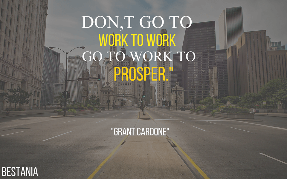 """Dont Go To Work To Work Fo To Work To Prosper. """"Grant Cardone"""""""